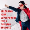 Unlocking  Your Entrepreneurial Superpowers for a Thriving Business